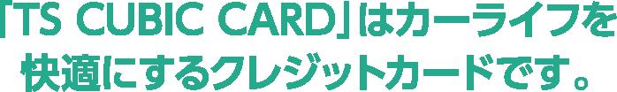 「TS CUBIC CARD」はカーライフを快適にするクレジットカードです